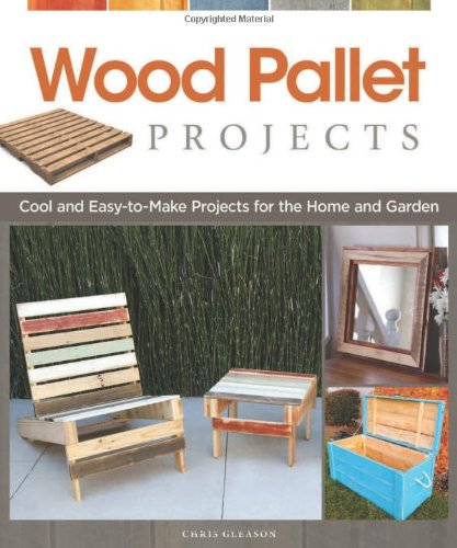Wood Pallet Projects: Cool and Easy-to-Make Projects for the Home and Garden - Chris Gleason