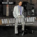 Who Killed Hollywood?: And Put the Tarnish on Tinseltown | Peter Bart