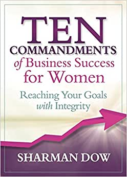 Ten Commandments Of Business Success For Women: Reaching Your Goals With Integrity
