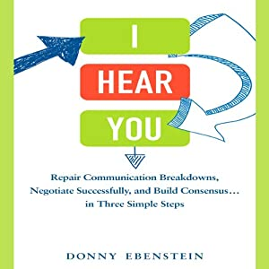I Hear You: Repair Communication Breakdowns, Negotiate Successfully, and Build Consensus...in Three Simple Steps | [Donny Ebenstein]