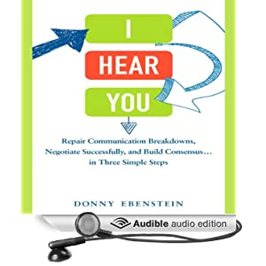I Hear You - Repair Communication Breakdowns, Negotiate Successfully, and Build Consensus . . . in Three Simple Steps - Donny Ebenstein