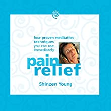 Pain Relief: Four Proven Meditation Techniques You Can Use Immediately  by Shinzen Young Narrated by Shinzen Young