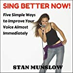 Sing Better Now!: Five Simple Ways to Improve Your Voice Almost Immediately | Stan Munslow