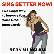 Sing Better Now!: Five Simple Ways to Improve Your Voice Almost Immediately Audiobook by Stan Munslow Narrated by Stan Munslow