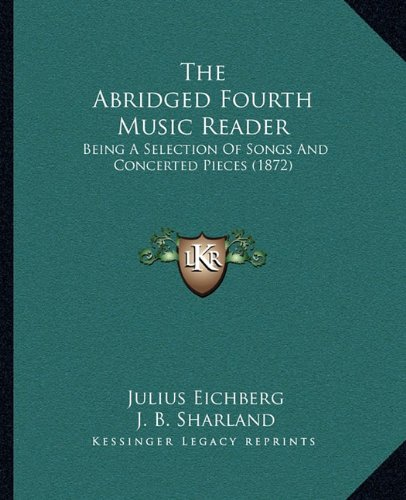 The Abridged Fourth Music Reader: Being a Selection of Songs and Concerted Pieces (1872)