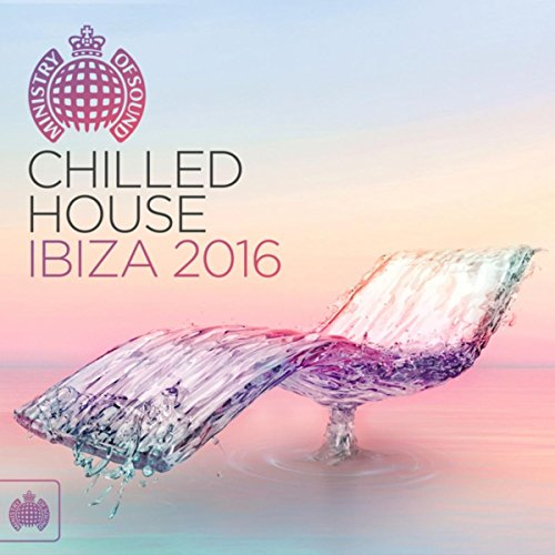 Chilled House Ibiza 2016 - Ministry of Sound [Explicit]
