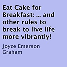 Eat Cake for Breakfast: And Other Rules to Break to Live Life More Vibrantly! (       UNABRIDGED) by Joyce Emerson Graham Narrated by Barbara Colvin