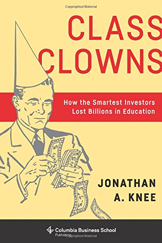 Class Clowns: How the Smartest Investors Lost Billions in Education (Columbia Business School Publishing)