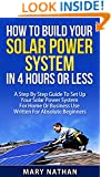 How To Build Your Solar System In 4 Hours Or Less: A Step By Step Guide To Setting Up Your Solar Power System For Home Or Business Use Written For Beginners