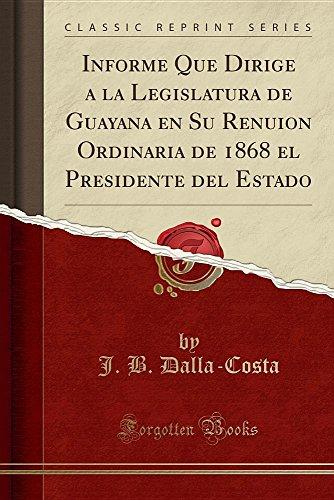 Informe Que Dirige a la Legislatura de Guayana en Su Renuion Ordinaria de 1868 el Presidente del Estado (Classic Reprint)  [Dalla-Costa, J. B.] (Tapa Blanda)
