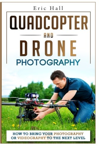 Quadcopter and Drone Photography: How to Bring Your Photography or Videography to the Next Level PDF