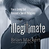 Illegitimate: How a Loving God Rescued a Son of Polygamy | [Brian Mackert]