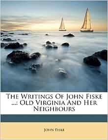 The writings of john fiske old virginia and her neighbours john