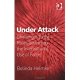 "Under Attack: Challenges to the Rules Governing the International Use of Forcevon ""Belinda Helmke"""
