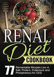 Renal Diet Cookbook: Chronic Kidney Disease - 77 Remarkable Recipes Low in Salt, Protein, Potassium and Phosphorous for CKD (Bonus: 4-Week Diet Plan Challenge Included)