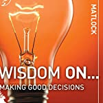 Wisdom On ... Making Good Decisions (       UNABRIDGED) by Mark Matlock Narrated by Adam Black