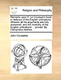 Remarks upon F. Le Courayer's book in defence of the English ordinations. Wherein all his arguments are fully answered, and the invalidity of the ... ... proved. By Clerophilus Alethes. (1140690760) by Constable, John