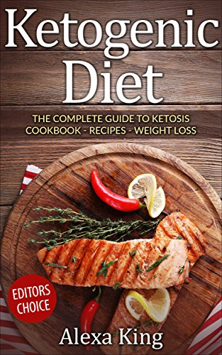 Ketogenic Diet: The Complete Guide To Ketosis - Ketogenic Diet Cookbook - Ketogenic Diet For Weight Loss  - Ketogenic Diet Recipes by Alexa King