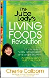 The Juice Lady's Living Foods Revolution: Eat your way to health, detoxification, and weight loss with delicious juices and raw