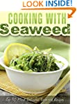 Cooking with Seaweed: A Seaweed Cookb...