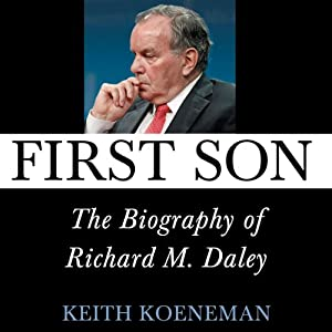 First Son: The Biography of Richard M. Daley | [Keith Koeneman]