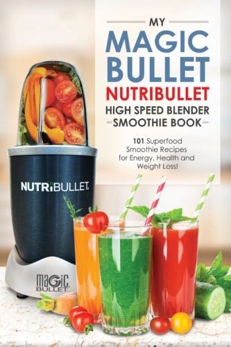 Magic Bullet NutriBullet Blender Smoothie Book: 101 Superfood Smoothie Recipes for Energy, Health and Weight Loss! (Magic Bullet NutriBullet Blender Mixer Cookbooks) (Volume 1) (Bullet Recipe Book compare prices)