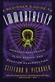 A Beginner's Guide to Immortality: Extraordinary People, Alien Brains, and Quantum Resurrection (1560259841) by Pickover, Clifford A.