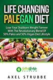 Paleo and Vegan: Life Changing Palegan Diet: Lose Your Stubborn Weight Forever With The Revolutionary Blend Of 50 % Paleo and 50% Vegan Diet Lifestyle     Vegetarian, Plant Based, Cookbook, Health)