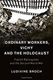 Ordinary Workers, Vichy and the Holocaust: French Railwaymen and the Second World War (Studies in the Social and Cultural History of Modern Warfare)