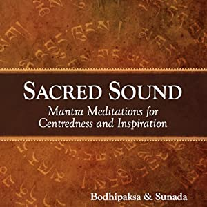 Sacred Sound: Mantra Meditations for Centeredness and Inspiration | [Bodhipaksa, Sunada]