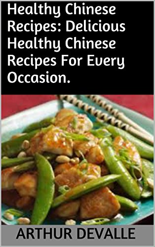 Healthy Chinese Recipes: Delicious Healthy Chinese Recipes For Every Occasion. by ARTHUR DEVALLE