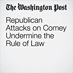 Republican Attacks on Comey Undermine the Rule of Law | Dana Milbank