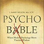 Psycho Bible: Where Modern Psychology Meets Timeless Wisdom | J. Barry Wilson, MA, LCPC