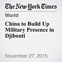 China to Build Up Military Presence in Djibouti (       UNABRIDGED) by Jane Perlez, Chris Buckley Narrated by Keith Sellon-Wright