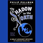 The Shadow in the North: Sally Lockhart Trilogy, Book 2 (       UNABRIDGED) by Philip Pullman Narrated by Anton Lesser