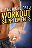 The No-BS Guide to Workout Supplements (The Build Muscle, Get Lean, and Stay Healthy Serie