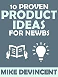 10 Proven Product Ideas For Newbies: These Information Product Ideas Work Even If You Have Zero Expertise