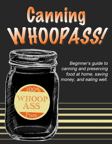 Canning WHOOPASS!: Beginner's guide to canning and preserving food at home, saving money, and eating well. by Deep Cove Publishing