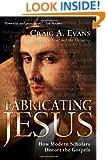 Fabricating Jesus: How Modern Scholars Distort the Gospels