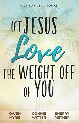 Let Jesus Love the Weight off of You A 31-Day Devotional [Witter, Connie - Myrie, Gwen - Riether, Sherry] (Tapa Blanda)