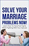 Solve Your Marriage Problems Now! Learn How To Have Fair Fights When Fighting With Your Spouse (Marriage Fighting, Fair Fighting Book 1)
