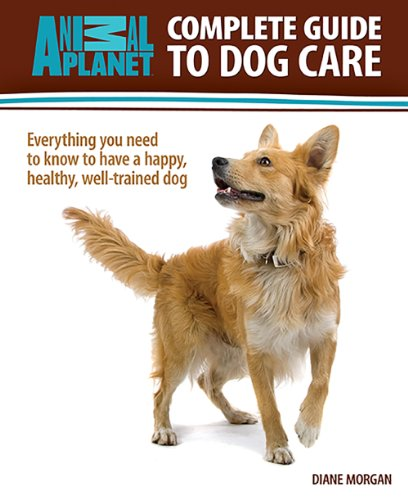 Complete Guide To Dog Care: Everything You Need To Know To Have A Happy, Healthy, Well-Trained Dog