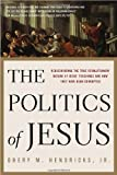 The Politics of Jesus: Rediscovering the True Revolutionary Nature of Jesus Teachings and How They Have Been Corrupted