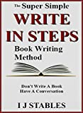 WRITE IN STEPS: The super simple book writing method - Dont write a book - Have a conversation (How to Write a Book and Sell It Series 2)