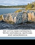 My little war experience. With historical sketches and memorabilia