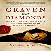 Graven With Diamonds: The Many Lives of Thomas Wyatt: Poet, Lover, Statesman, and Spy in the Court of Henry VIII | [Nicola Shulman]