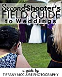 Second Shooter's Field Guide to Weddings: Beginner Photographers Second Shoot Weddings to Gain Experience