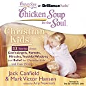 Chicken Soup for the Soul: Christian Kids - 33 Stories About God's Angels, Parents, Miracles, Youthful Wisdom, and Belief for Christian Kids and Their Parents (       UNABRIDGED) by Jack Canfield, Mark Victor Hansen, Amy Newmark (editor) Narrated by Tanya Eby, Patrick Lawlor