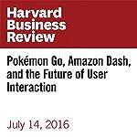 Pokémon Go, Amazon Dash, and the Future of User Interaction | Michael Schrage