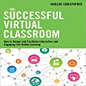 The Successful Virtual Classroom: How to Design and Facilitate Interactive and Engaging Live Online Learning (       UNABRIDGED) by Darlene Christopher Narrated by Lyndsay Vitale
